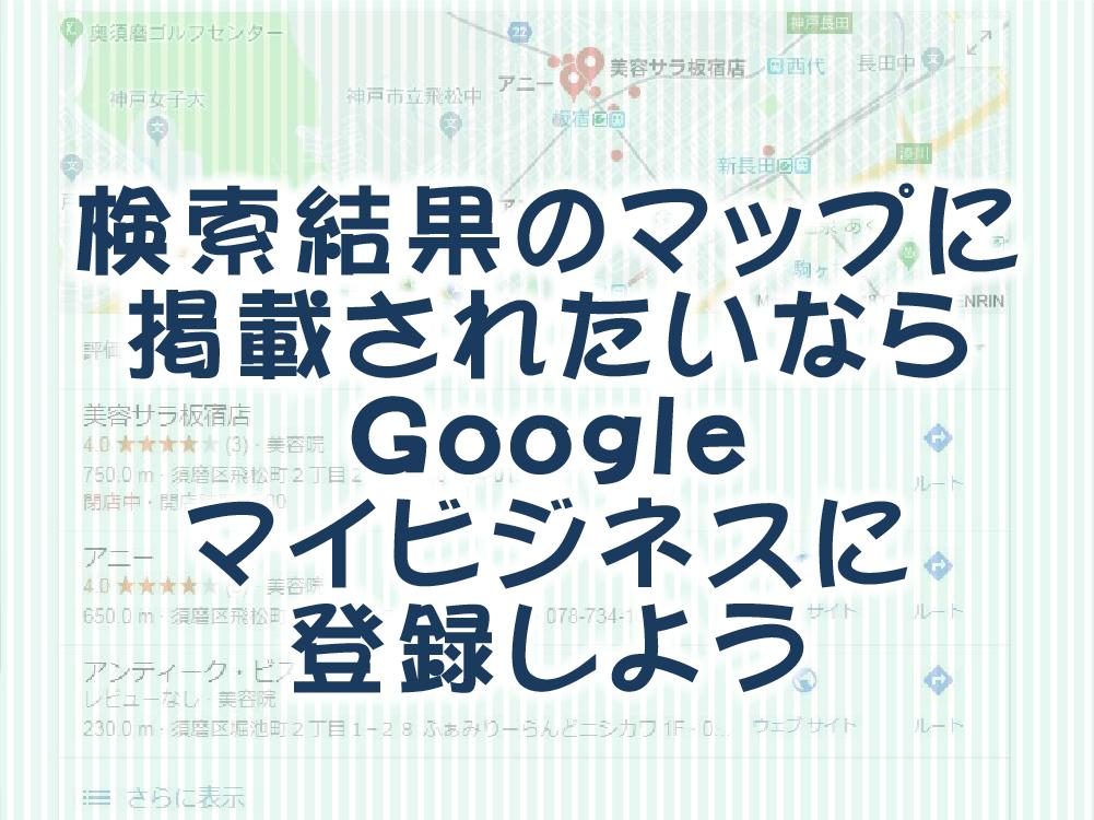 検索結果のマップに掲載されたいならGoogleマイビジネスに登録しよう